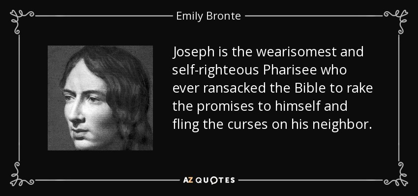 Joseph is the wearisomest and self-righteous Pharisee who ever ransacked the Bible to rake the promises to himself and fling the curses on his neighbor. - Emily Bronte