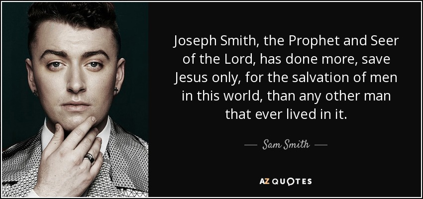 Joseph Smith, the Prophet and Seer of the Lord, has done more, save Jesus only, for the salvation of men in this world, than any other man that ever lived in it. - Sam Smith