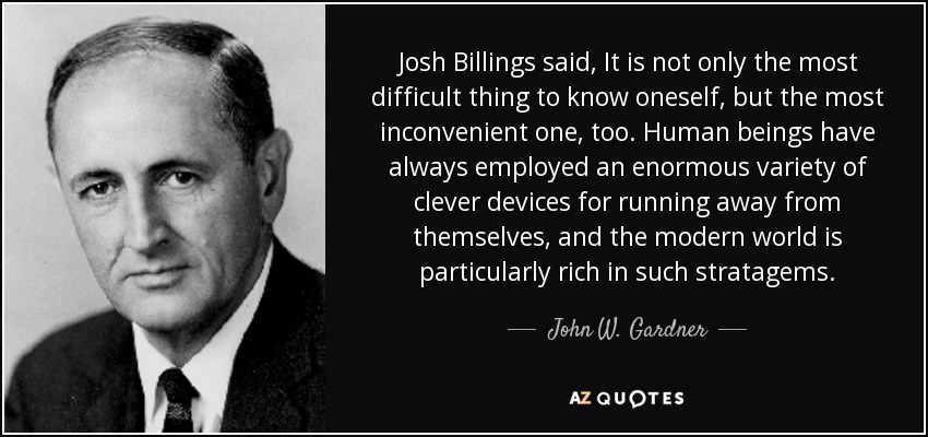 Josh Billings said, It is not only the most difficult thing to know oneself, but the most inconvenient one, too. Human beings have always employed an enormous variety of clever devices for running away from themselves, and the modern world is particularly rich in such stratagems. - John W. Gardner