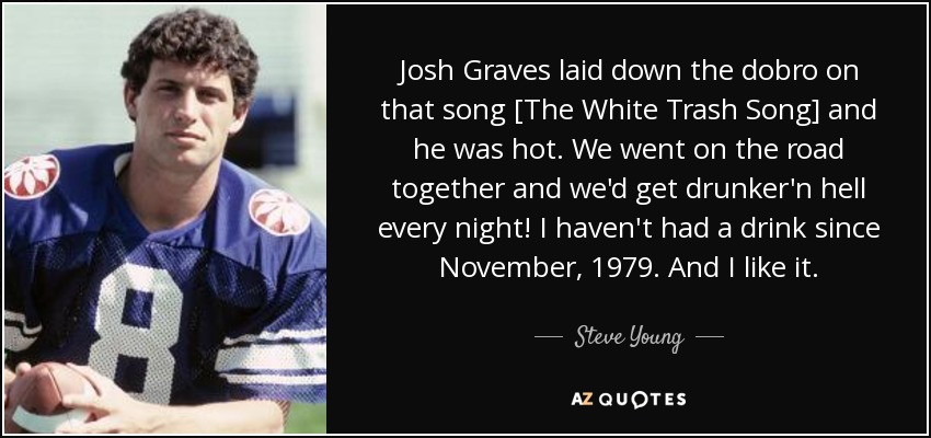Josh Graves laid down the dobro on that song [The White Trash Song] and he was hot. We went on the road together and we'd get drunker'n hell every night! I haven't had a drink since November, 1979. And I like it. - Steve Young