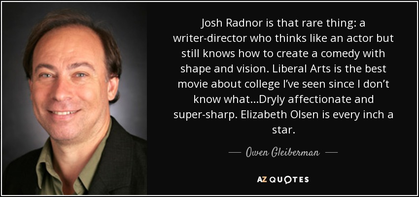 Josh Radnor is that rare thing: a writer-director who thinks like an actor but still knows how to create a comedy with shape and vision. Liberal Arts is the best movie about college I've seen since I don't know what...Dryly affectionate and super-sharp. Elizabeth Olsen is every inch a star. - Owen Gleiberman