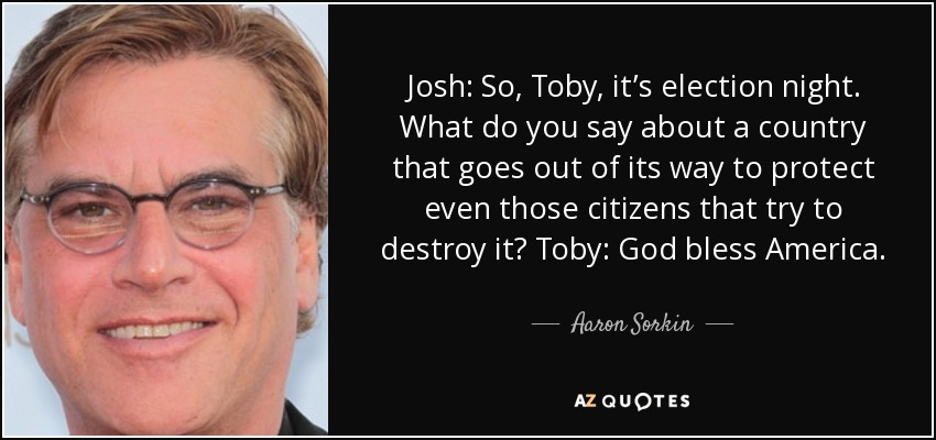 Josh: So, Toby, it's election night. What do you say about a country that goes out of its way to protect even those citizens that try to destroy it? Toby: God bless America. - Aaron Sorkin