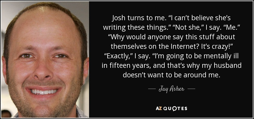 """Josh turns to me. """"I can't believe she's writing these things."""" """"Not she,"""" I say. """"Me."""" """"Why would anyone say this stuff about themselves on the Internet? It's crazy!"""" """"Exactly,"""" I say. """"I'm going to be mentally ill in fifteen years, and that's why my husband doesn't want to be around me. - Jay Asher"""