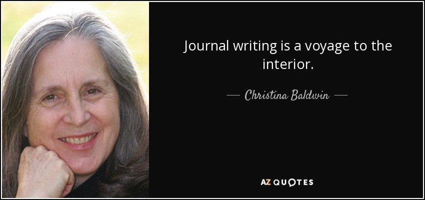 Journal writing is a voyage to the interior. - Christina Baldwin