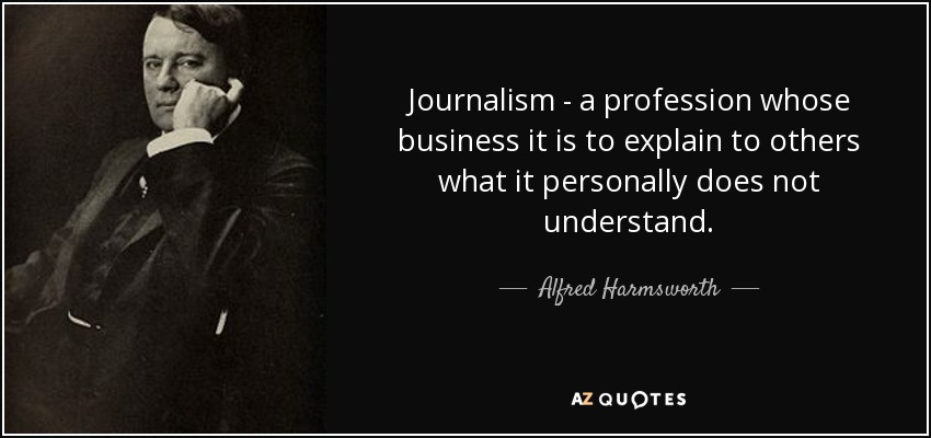 Journalism - a profession whose business it is to explain to others what it personally does not understand. - Alfred Harmsworth, 1st Viscount Northcliffe