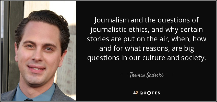Journalism and the questions of journalistic ethics, and why certain stories are put on the air, when, how and for what reasons, are big questions in our culture and society. - Thomas Sadoski