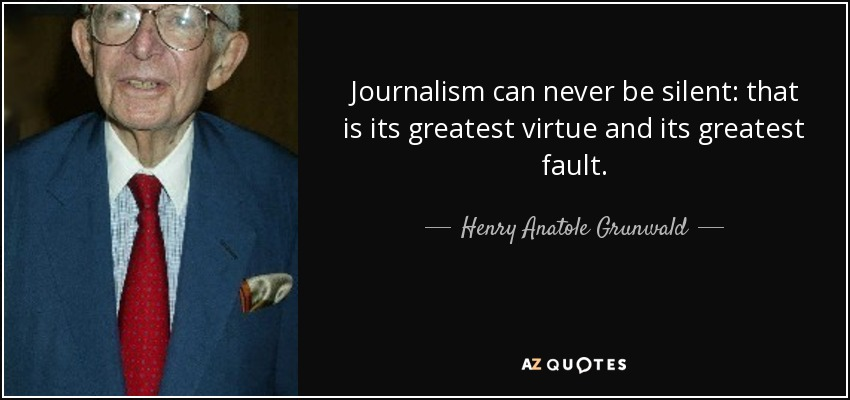 Journalism can never be silent: that is its greatest virtue and its greatest fault - Henry Anatole Grunwald