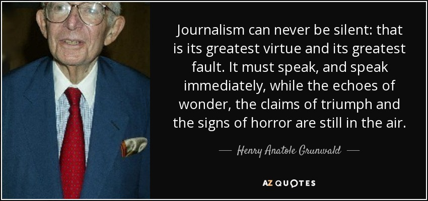 Journalism can never be silent: that is its greatest virtue and its greatest fault. It must speak, and speak immediately, while the echoes of wonder, the claims of triumph and the signs of horror are still in the air. - Henry Anatole Grunwald