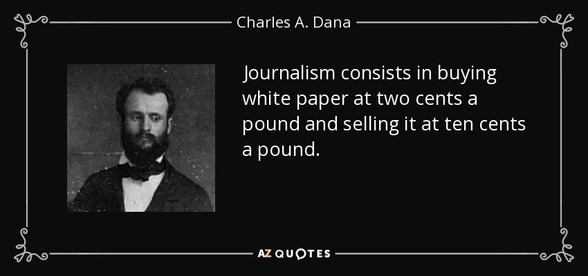 Journalism consists in buying white paper at two cents a pound and selling it at ten cents a pound. - Charles A. Dana