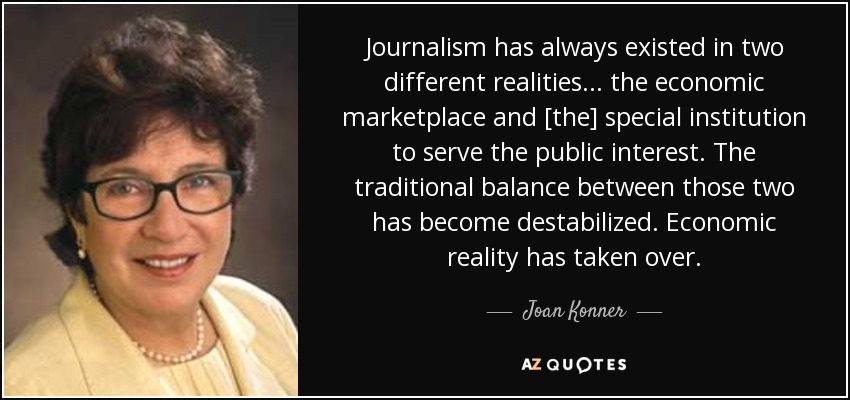 Journalism has always existed in two different realities . . . the economic marketplace and [the] special institution to serve the public interest. The traditional balance between those two has become destabilized. Economic reality has taken over. - Joan Konner