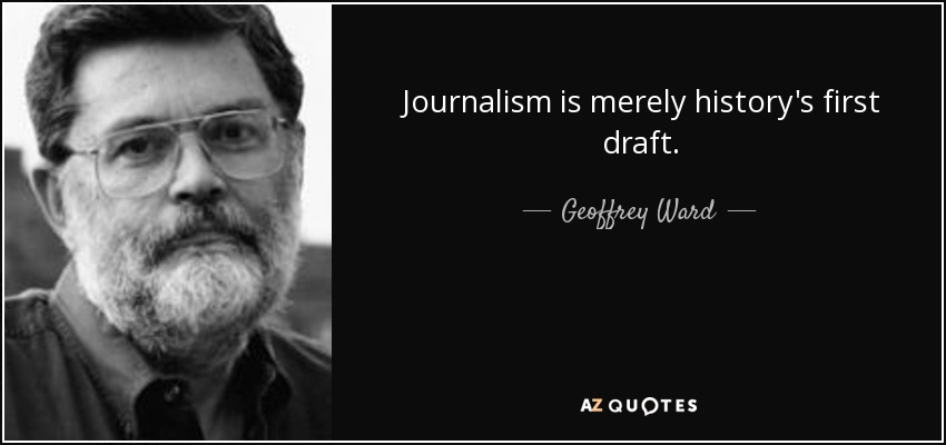 Journalism is merely history's first draft. - Geoffrey Ward