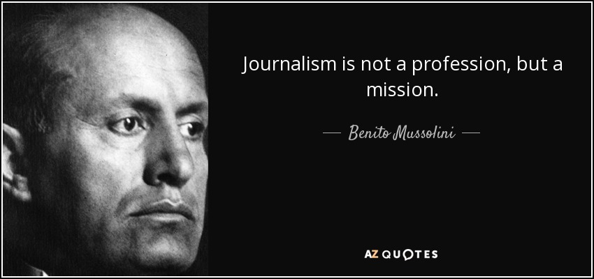 Journalism is not a profession, but a mission. - Benito Mussolini