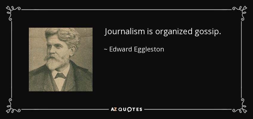 Journalism is organized gossip. - Edward Eggleston