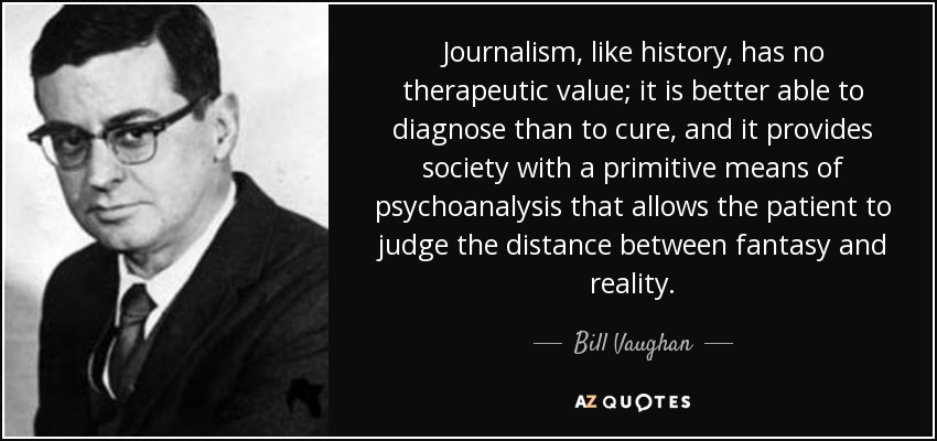 Journalism, like history, has no therapeutic value; it is better able to diagnose than to cure, and it provides society with a primitive means of psychoanalysis that allows the patient to judge the distance between fantasy and reality. - Bill Vaughan