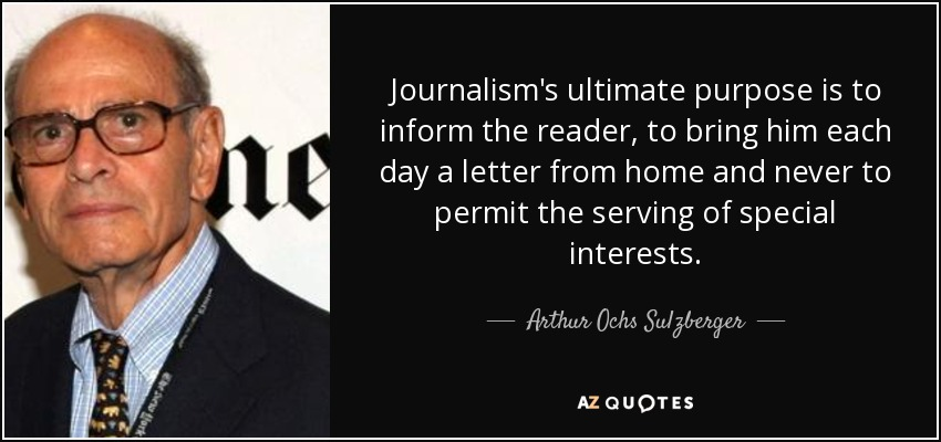 Journalism's ultimate purpose is to inform the reader, to bring him each day a letter from home and never to permit the serving of special interests. - Arthur Ochs Sulzberger