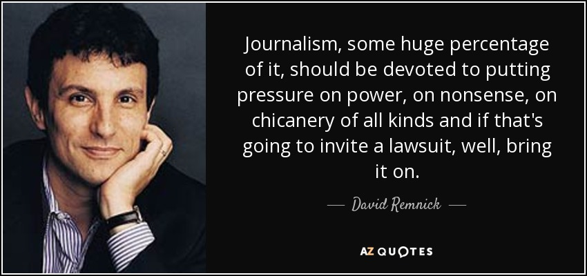Journalism, some huge percentage of it, should be devoted to putting pressure on power, on nonsense, on chicanery of all kinds and if that's going to invite a lawsuit, well, bring it on. - David Remnick