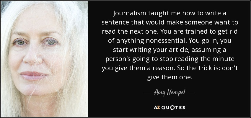 Journalism taught me how to write a sentence that would make someone want to read the next one. You are trained to get rid of anything nonessential. You go in, you start writing your article, assuming a person's going to stop reading the minute you give them a reason. So the trick is: don't give them one. - Amy Hempel
