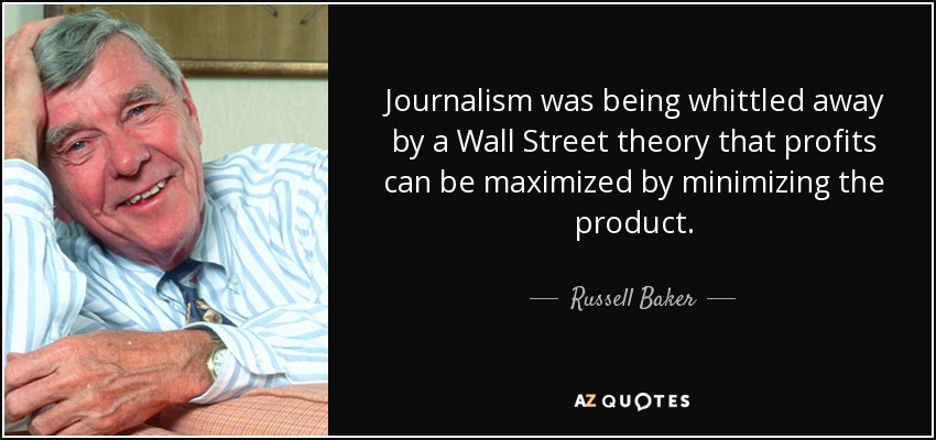 Journalism was being whittled away by a Wall Street theory that profits can be maximized by minimizing the product. - Russell Baker