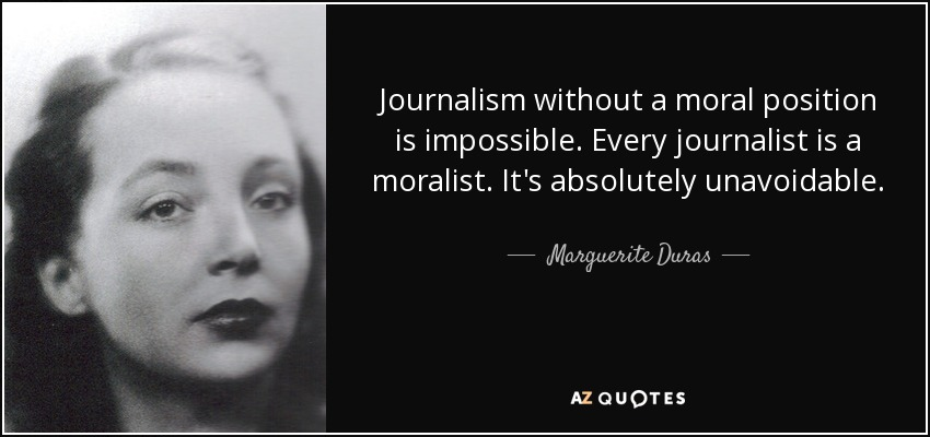 Journalism without a moral position is impossible. Every journalist is a moralist. It's absolutely unavoidable. - Marguerite Duras