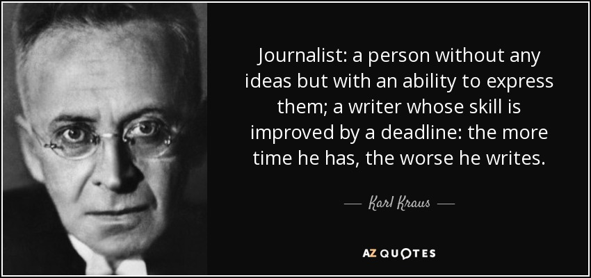 Journalist: a person without any ideas but with an ability to express them; a writer whose skill is improved by a deadline: the more time he has, the worse he writes. - Karl Kraus
