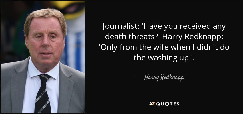Journalist: 'Have you received any death threats?' Harry Redknapp: 'Only from the wife when I didn't do the washing up!'. - Harry Redknapp