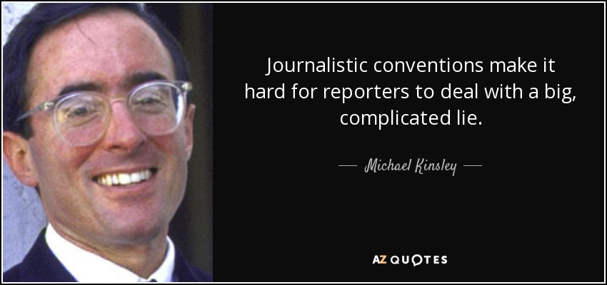Journalistic conventions make it hard for reporters to deal with a big, complicated lie. - Michael Kinsley