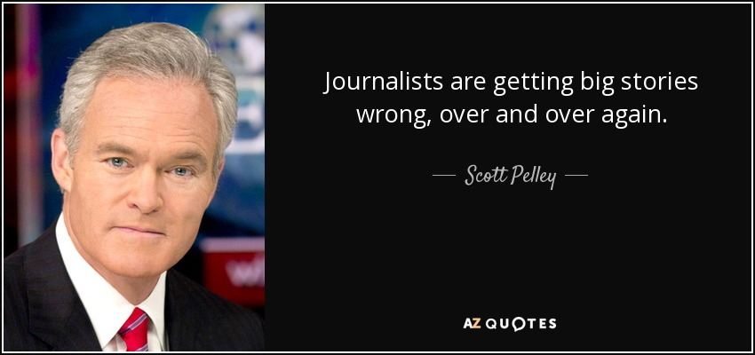 Journalists are getting big stories wrong, over and over again. - Scott Pelley