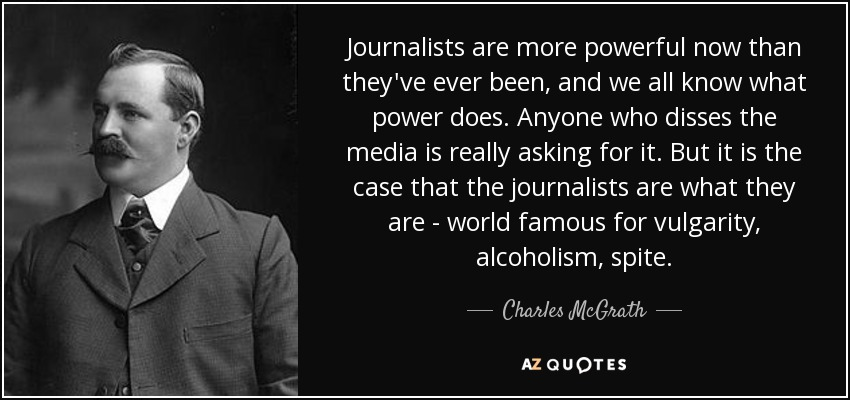 Journalists are more powerful now than they've ever been, and we all know what power does. Anyone who disses the media is really asking for it. But it is the case that the journalists are what they are - world famous for vulgarity, alcoholism, spite. - Charles McGrath