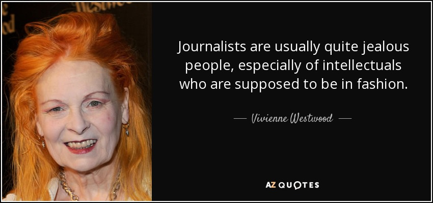Journalists are usually quite jealous people, especially of intellectuals who are supposed to be in fashion. - Vivienne Westwood