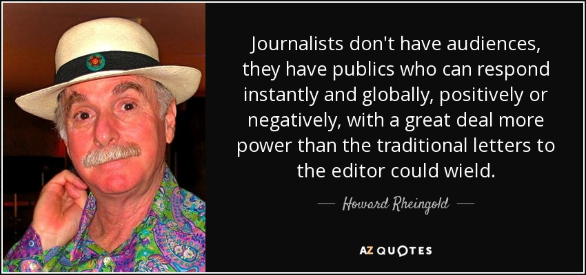 Journalists don't have audiences, they have publics who can respond instantly and globally, positively or negatively, with a great deal more power than the traditional letters to the editor could wield. - Howard Rheingold
