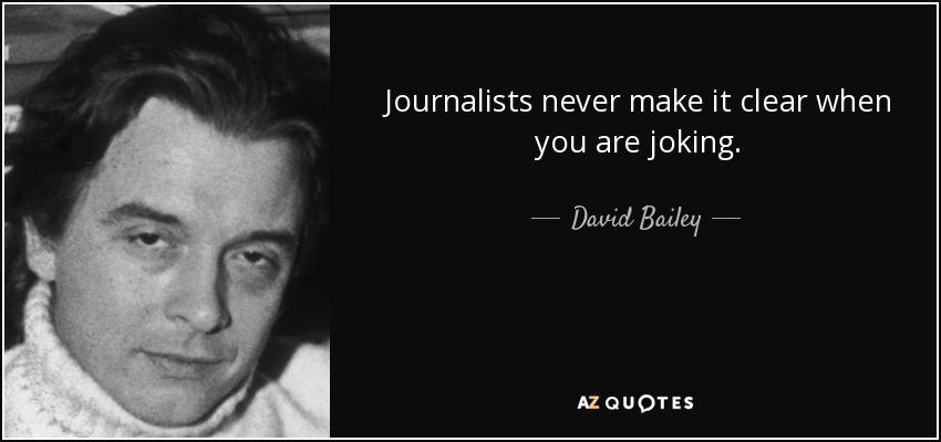 Journalists never make it clear when you are joking. - David Bailey