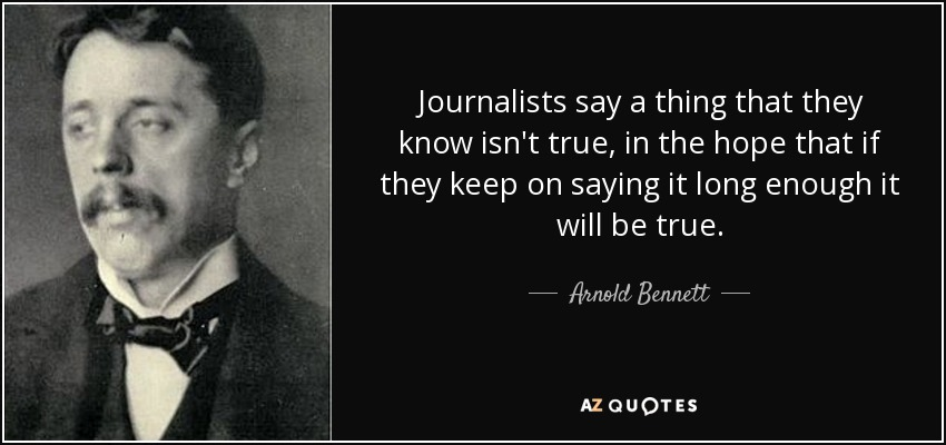 Journalists say a thing that they know isn't true, in the hope that if they keep on saying it long enough it will be true. - Arnold Bennett