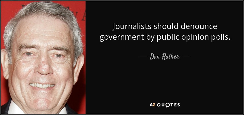 Journalists should denounce government by public opinion polls. - Dan Rather