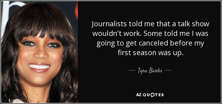 Journalists told me that a talk show wouldn't work. Some told me I was going to get canceled before my first season was up. - Tyra Banks
