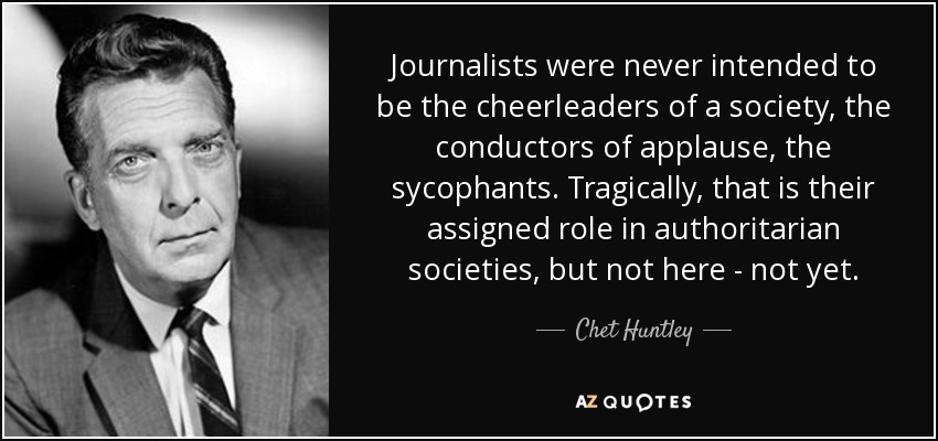 Journalists were never intended to be the cheerleaders of a society, the conductors of applause, the sycophants. Tragically, that is their assigned role in authoritarian societies, but not here - not yet. - Chet Huntley