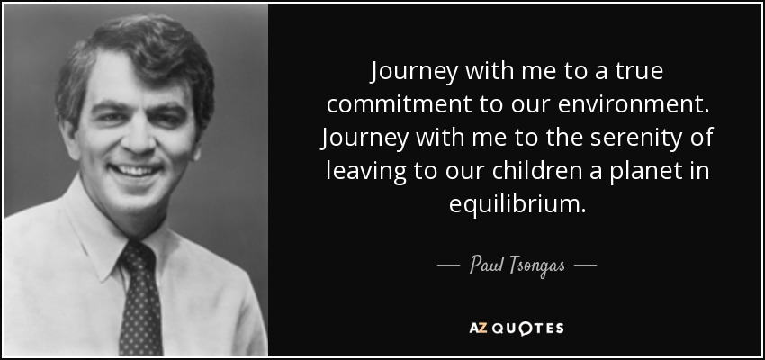Journey with me to a true commitment to our environment. Journey with me to the serenity of leaving to our children a planet in equilibrium. - Paul Tsongas