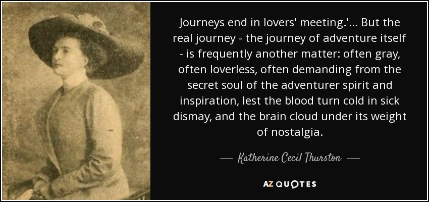 Journeys end in lovers' meeting.' ... But the real journey - the journey of adventure itself - is frequently another matter: often gray, often loverless, often demanding from the secret soul of the adventurer spirit and inspiration, lest the blood turn cold in sick dismay, and the brain cloud under its weight of nostalgia. - Katherine Cecil Thurston