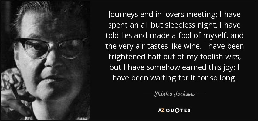 Journeys end in lovers meeting; I have spent an all but sleepless night, I have told lies and made a fool of myself, and the very air tastes like wine. I have been frightened half out of my foolish wits, but I have somehow earned this joy; I have been waiting for it for so long. - Shirley Jackson