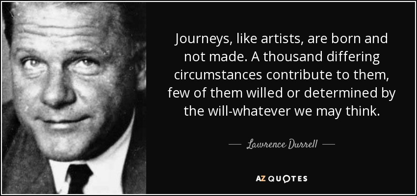Journeys, like artists, are born and not made. A thousand differing circumstances contribute to them, few of them willed or determined by the will-whatever we may think. - Lawrence Durrell