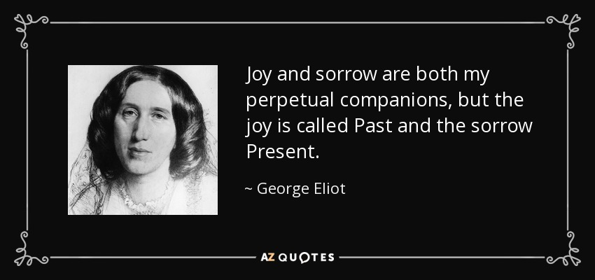 Joy and sorrow are both my perpetual companions, but the joy is called Past and the sorrow Present. - George Eliot