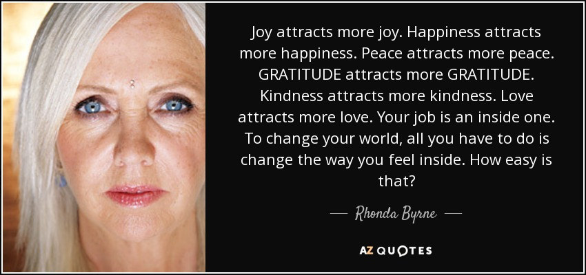 Joy attracts more joy. Happiness attracts more happiness. Peace attracts more peace. GRATITUDE attracts more GRATITUDE. Kindness attracts more kindness. Love attracts more love. Your job is an inside one. To change your world, all you have to do is change the way you feel inside. How easy is that? - Rhonda Byrne