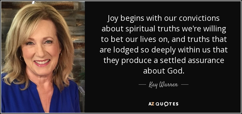 Joy begins with our convictions about spiritual truths we're willing to bet our lives on, and truths that are lodged so deeply within us that they produce a settled assurance about God. - Kay Warren