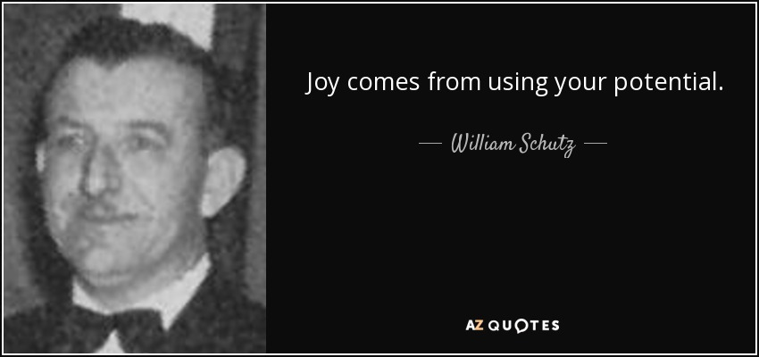 Joy comes from using your potential. - William Schutz