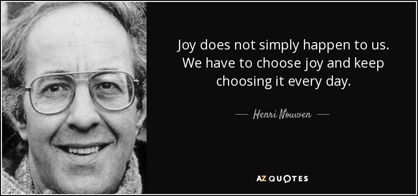 Joy does not simply happen to us. We have to choose joy and keep choosing it every day. - Henri Nouwen