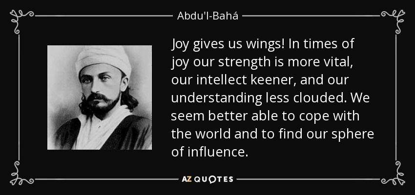 Joy gives us wings! In times of joy our strength is more vital, our intellect keener, and our understanding less clouded. We seem better able to cope with the world and to find our sphere of influence. - Abdu'l-Bahá