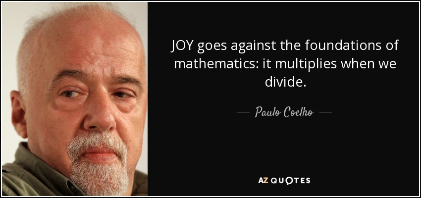 JOY goes against the foundations of mathematics: it multiplies when we divide. - Paulo Coelho