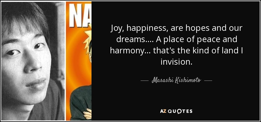 Joy, happiness, are hopes and our dreams.... A place of peace and harmony... that's the kind of land I invision. - Masashi Kishimoto