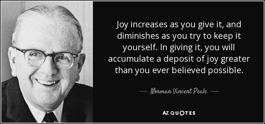 Joy increases as you give it, and diminishes as you try to keep it yourself. In giving it, you will accumulate a deposit of joy greater than you ever believed possible. - Norman Vincent Peale