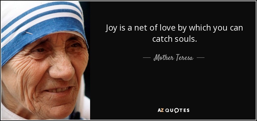 Joy is a net of love by which you can catch souls. - Mother Teresa