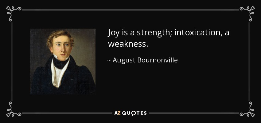 Joy is a strength; intoxication, a weakness. - August Bournonville